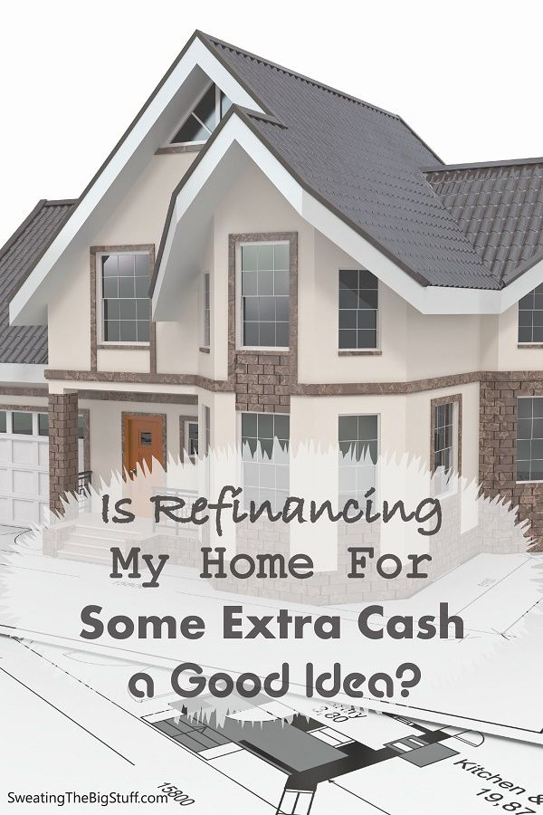 Is Refinancing My Home For Some Extra Cash a Good Idea?